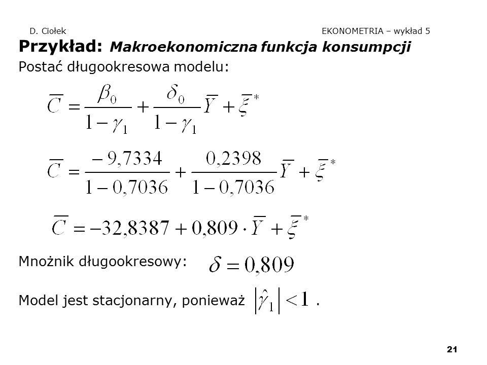 21 D. Ciołek EKONOMETRIA – wykład 5 Przykład: Makroekonomiczna funkcja konsumpcji Postać długookresowa modelu: Mnożnik długookresowy: Model jest stacj