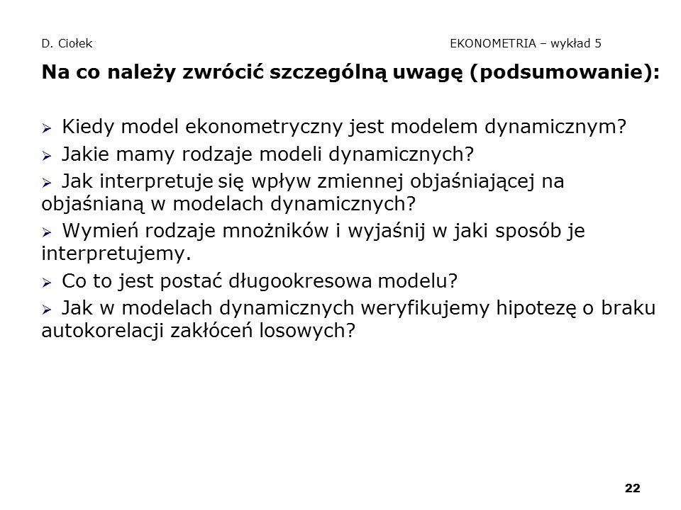22 D. Ciołek EKONOMETRIA – wykład 5 Na co należy zwrócić szczególną uwagę (podsumowanie):  Kiedy model ekonometryczny jest modelem dynamicznym?  Jak