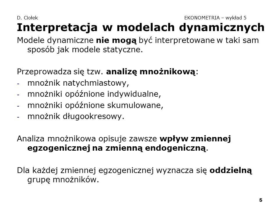 5 D. Ciołek EKONOMETRIA – wykład 5 Interpretacja w modelach dynamicznych Modele dynamiczne nie mogą być interpretowane w taki sam sposób jak modele st