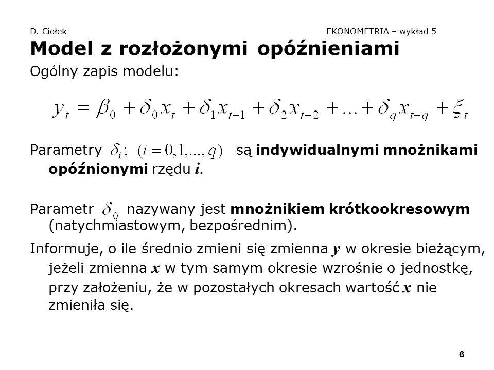 6 D. Ciołek EKONOMETRIA – wykład 5 Model z rozłożonymi opóźnieniami Ogólny zapis modelu: Parametry są indywidualnymi mnożnikami opóźnionymi rzędu i. P