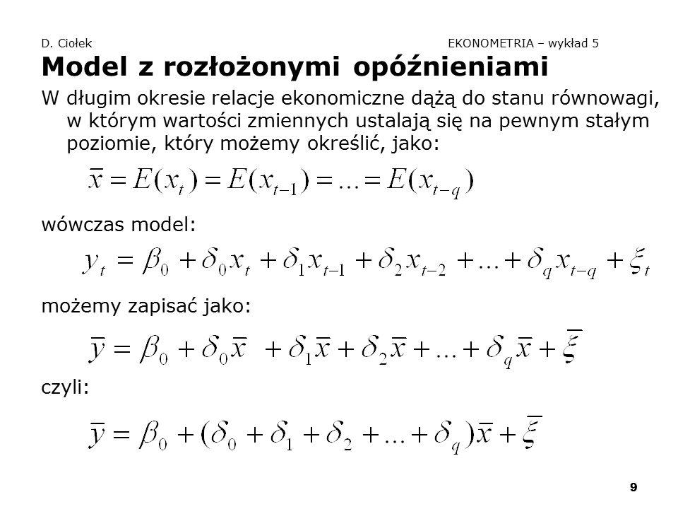 9 D. Ciołek EKONOMETRIA – wykład 5 Model z rozłożonymi opóźnieniami W długim okresie relacje ekonomiczne dążą do stanu równowagi, w którym wartości zm