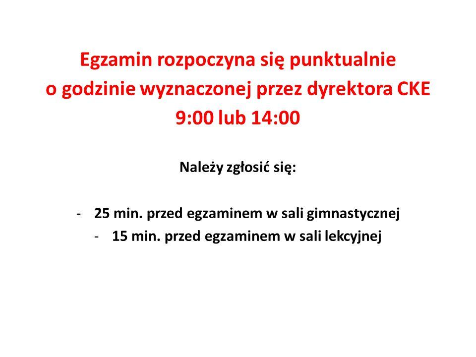 Egzamin rozpoczyna się punktualnie o godzinie wyznaczonej przez dyrektora CKE 9:00 lub 14:00 Należy zgłosić się: -25 min. przed egzaminem w sali gimna