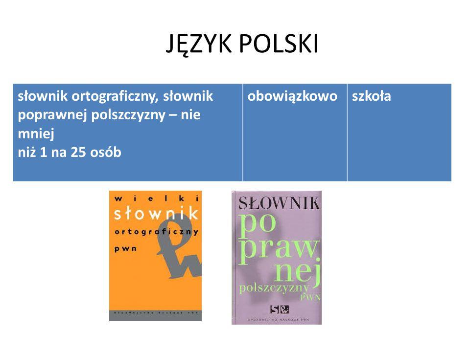 JĘZYK POLSKI słownik ortograficzny, słownik poprawnej polszczyzny – nie mniej niż 1 na 25 osób obowiązkowoszkoła