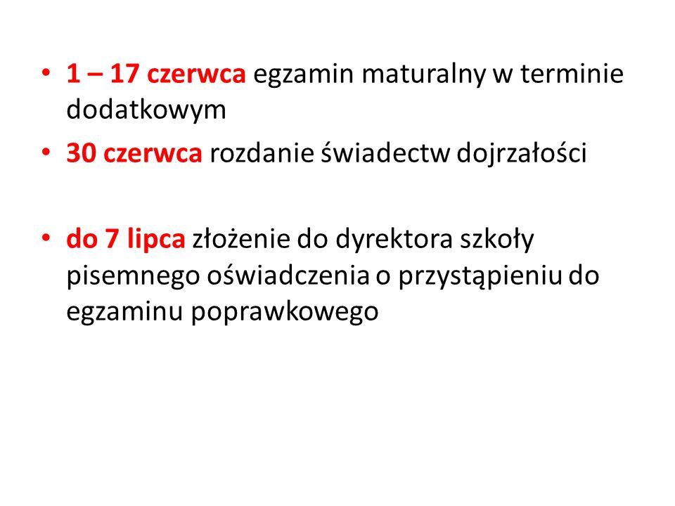 1 – 17 czerwca egzamin maturalny w terminie dodatkowym 30 czerwca rozdanie świadectw dojrzałości do 7 lipca złożenie do dyrektora szkoły pisemnego oświadczenia o przystąpieniu do egzaminu poprawkowego