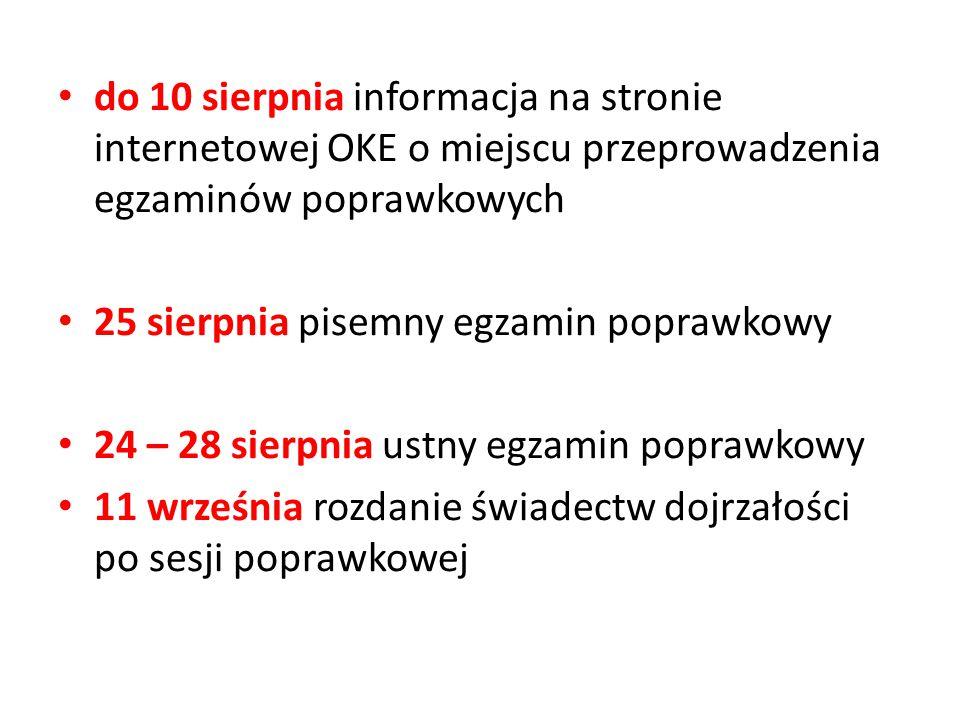 do 10 sierpnia informacja na stronie internetowej OKE o miejscu przeprowadzenia egzaminów poprawkowych 25 sierpnia pisemny egzamin poprawkowy 24 – 28 sierpnia ustny egzamin poprawkowy 11 września rozdanie świadectw dojrzałości po sesji poprawkowej