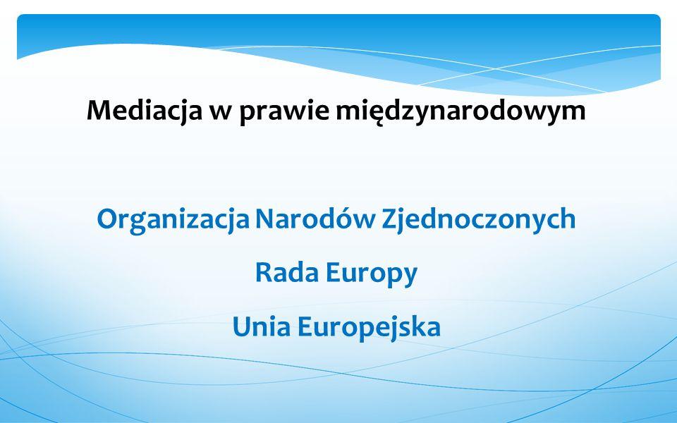 Mediacja w prawie międzynarodowym Organizacja Narodów Zjednoczonych Rada Europy Unia Europejska