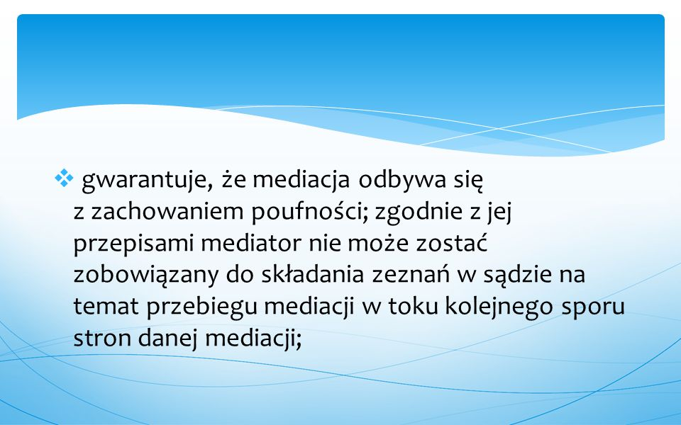  gwarantuje, że mediacja odbywa się z zachowaniem poufności; zgodnie z jej przepisami mediator nie może zostać zobowiązany do składania zeznań w sądz