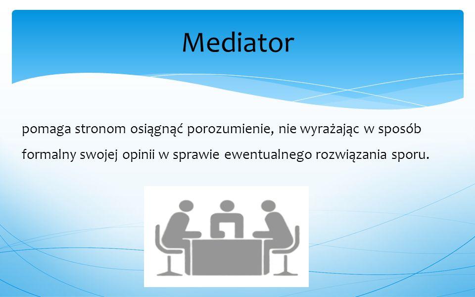 pomaga stronom osiągnąć porozumienie, nie wyrażając w sposób formalny swojej opinii w sprawie ewentualnego rozwiązania sporu. Mediator
