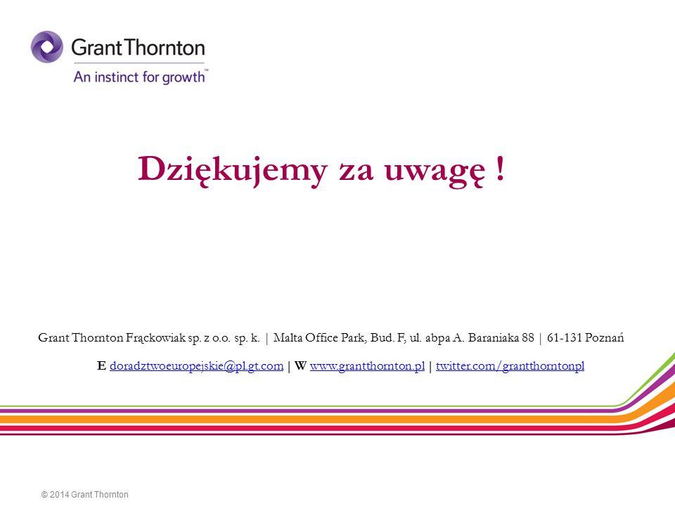 Dziękujemy za uwagę ! © 2014 Grant Thornton Grant Thornton Frąckowiak sp. z o.o. sp. k.   Malta Office Park, Bud. F, ul. abpa A. Baraniaka 88   61-131