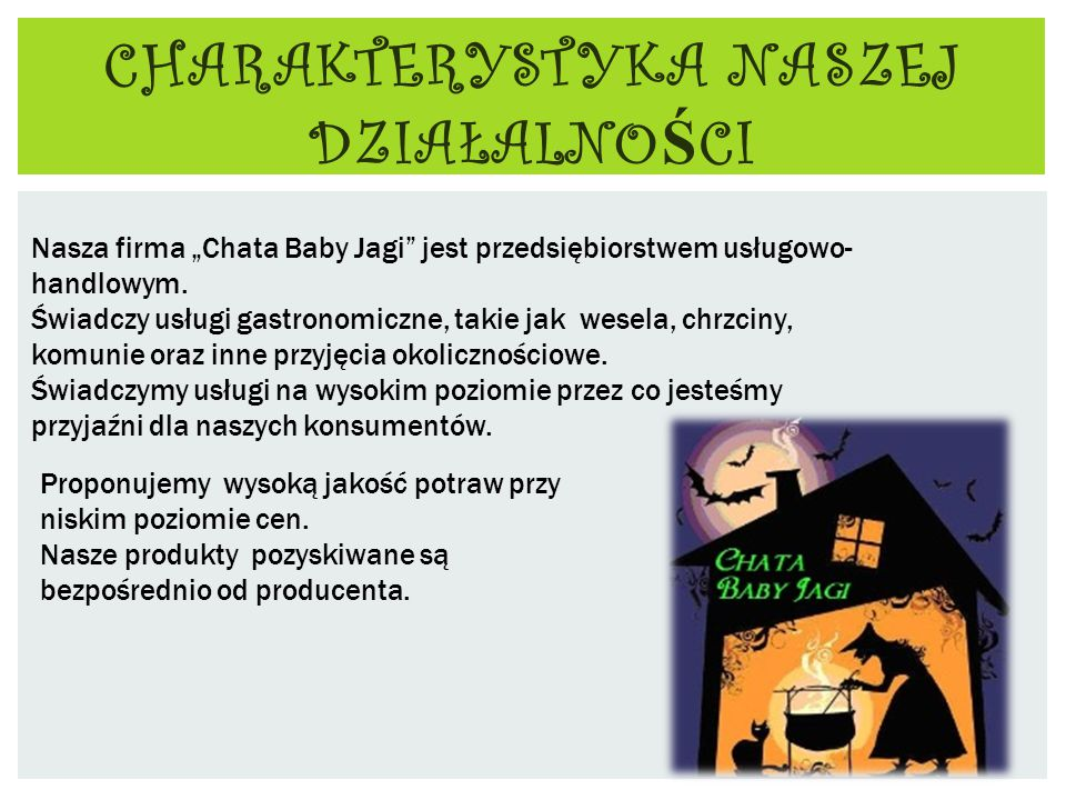 """CHARAKTERYSTYKA NASZEJ DZIAŁALNO Ś CI Nasza firma """"Chata Baby Jagi jest przedsiębiorstwem usługowo- handlowym."""