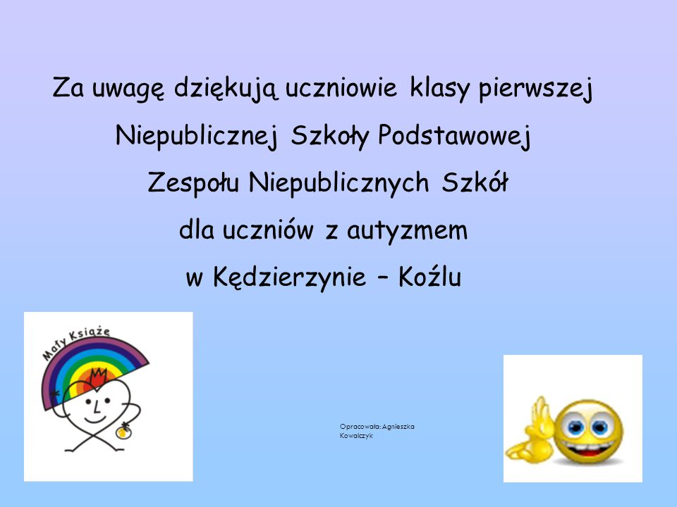 Za uwagę dziękują uczniowie klasy pierwszej Niepublicznej Szkoły Podstawowej Zespołu Niepublicznych Szkół dla uczniów z autyzmem w Kędzierzynie – Koźlu Opracowała: Agnieszka Kowalczyk