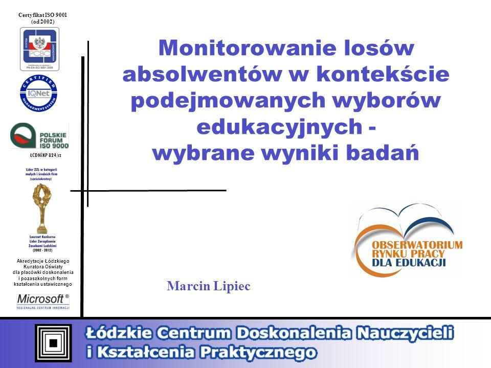 ŁCDNiKP 824/rz Akredytacje Łódzkiego Kuratora Oświaty dla placówki doskonalenia i pozaszkolnych form kształcenia ustawicznego Certyfikat ISO 9001 (od 2002) Monitorowanie losów absolwentów w kontekście podejmowanych wyborów edukacyjnych - wybrane wyniki badań Marcin Lipiec
