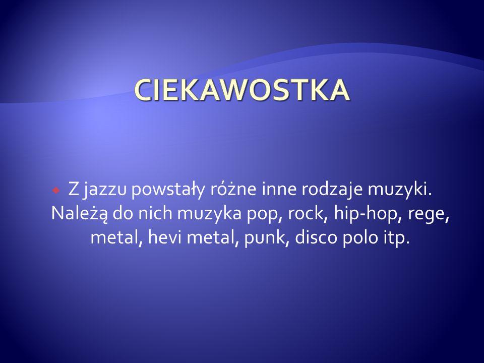  Z jazzu powstały różne inne rodzaje muzyki. Należą do nich muzyka pop, rock, hip-hop, rege, metal, hevi metal, punk, disco polo itp.