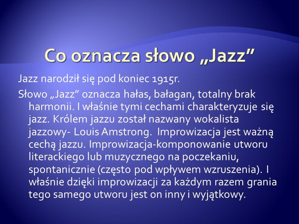 """Jazz narodził się pod koniec 1915r. Słowo """"Jazz"""" oznacza hałas, bałagan, totalny brak harmonii. I właśnie tymi cechami charakteryzuje się jazz. Królem"""