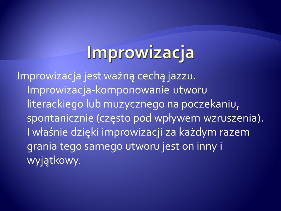 Improwizacja jest ważną cechą jazzu. Improwizacja-komponowanie utworu literackiego lub muzycznego na poczekaniu, spontanicznie (często pod wpływem wzr