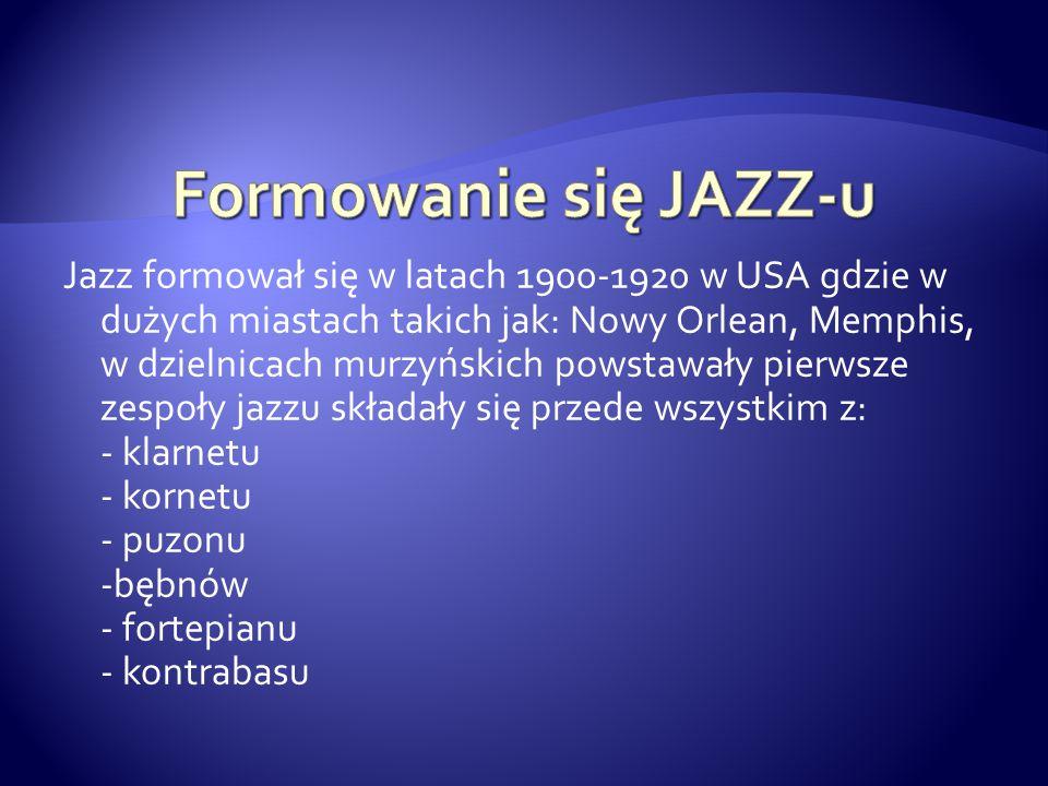 Jazz formował się w latach 1900-1920 w USA gdzie w dużych miastach takich jak: Nowy Orlean, Memphis, w dzielnicach murzyńskich powstawały pierwsze zes