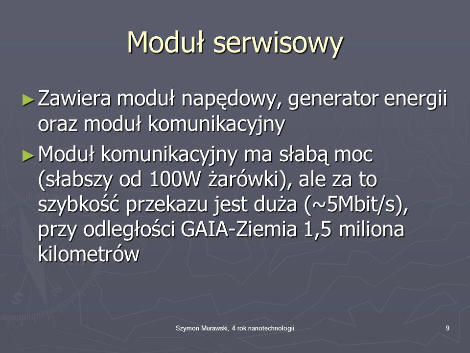 Szymon Murawski, 4 rok nanotechnologii9 Moduł serwisowy ► Zawiera moduł napędowy, generator energii oraz moduł komunikacyjny ► Moduł komunikacyjny ma słabą moc (słabszy od 100W żarówki), ale za to szybkość przekazu jest duża (~5Mbit/s), przy odległości GAIA-Ziemia 1,5 miliona kilometrów