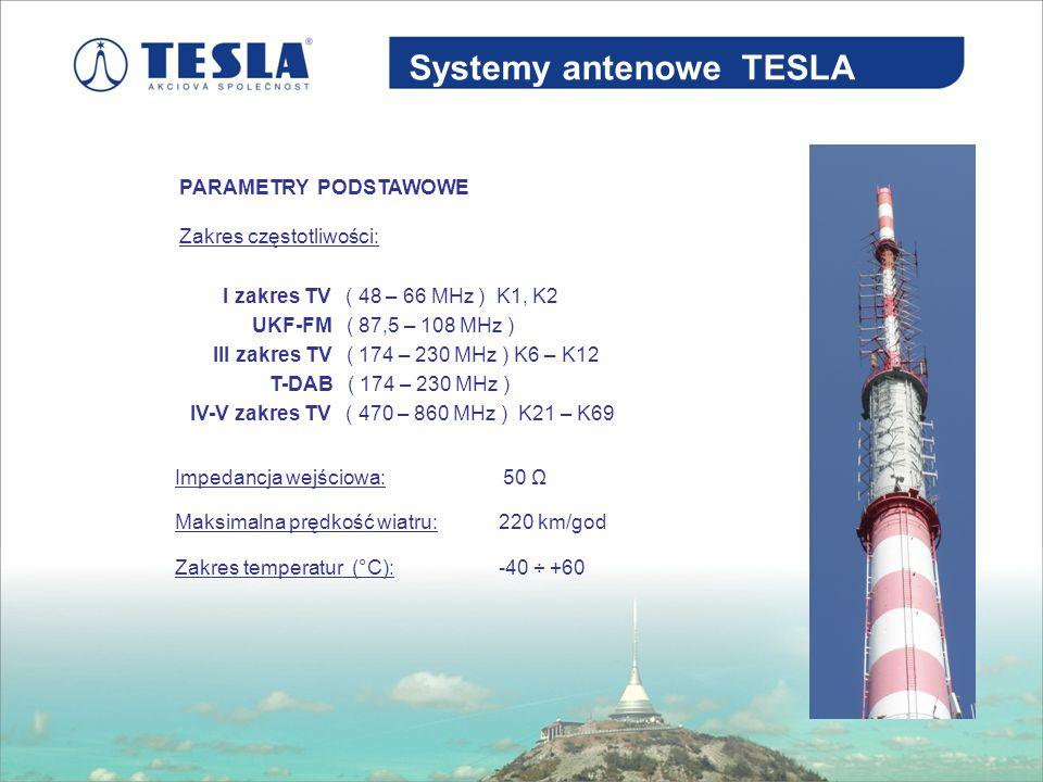 Systemy antenowe TESLA PARAMETRY PODSTAWOWE Zakres temperatur (°C): Zakres częstotliwości: I zakres TV ( 48 – 66 MHz ) K1, K2 UKF-FM ( 87,5 – 108 MHz ) III zakres TV ( 174 – 230 MHz ) K6 – K12 T-DAB ( 174 – 230 MHz ) IV-V zakres TV ( 470 – 860 MHz ) K21 – K69 Impedancja wejściowa:50 Ω Maksimalna prędkość wiatru:220 km/god -40 ÷ +60