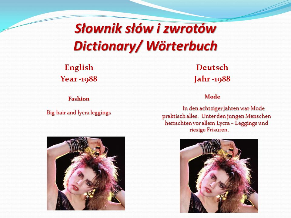Słownik słów i zwrotów Dictionary/ Wörterbuch English Year -1988Fashion Big hair and lycra leggings Deutsch Jahr -1988Mode In den achtziger Jahren war