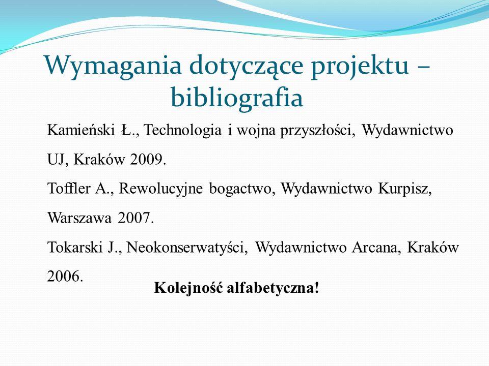 Wymagania dotyczące projektu – bibliografia Kamieński Ł., Technologia i wojna przyszłości, Wydawnictwo UJ, Kraków 2009. Toffler A., Rewolucyjne bogact