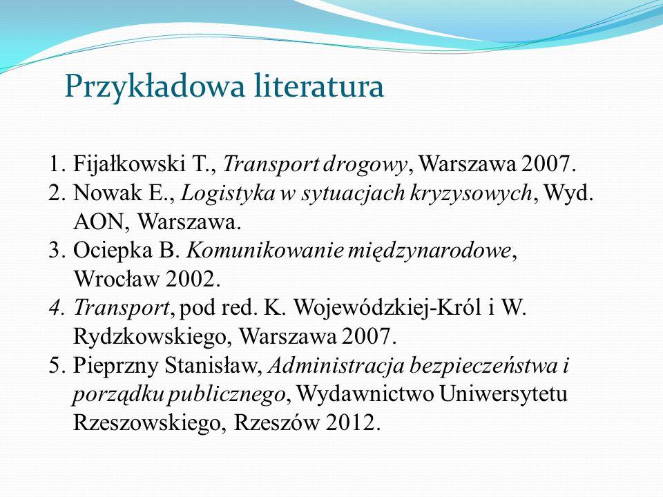 Przykładowa literatura 1.Fijałkowski T., Transport drogowy, Warszawa 2007. 2.Nowak E., Logistyka w sytuacjach kryzysowych, Wyd. AON, Warszawa. 3.Ociep