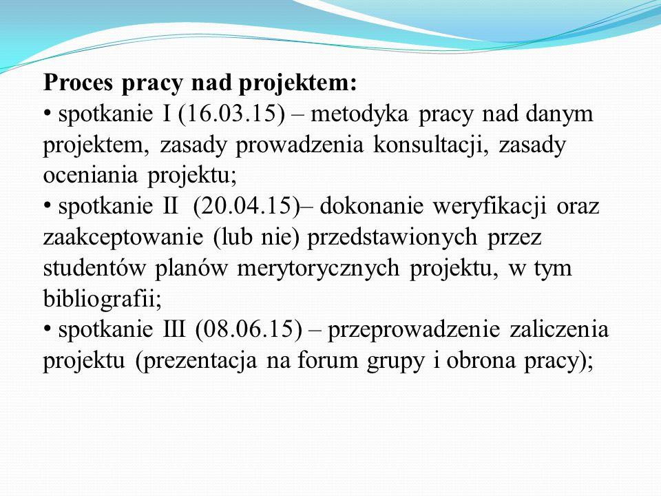 Proces pracy nad projektem: spotkanie I (16.03.15) – metodyka pracy nad danym projektem, zasady prowadzenia konsultacji, zasady oceniania projektu; sp