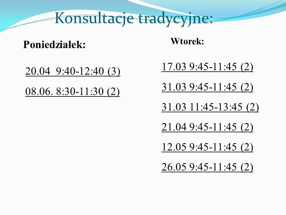 Konsultacje tradycyjne: 20.04 9:40-12:40 (3) 08.06. 8:30-11:30 (2) Poniedziałek: Wtorek: 17.03 9:45-11:45 (2) 31.03 9:45-11:45 (2) 31.03 11:45-13:45 (