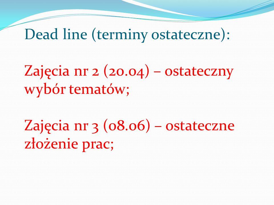 Dead line (terminy ostateczne): Zajęcia nr 2 (20.04) – ostateczny wybór tematów; Zajęcia nr 3 (08.06) – ostateczne złożenie prac;