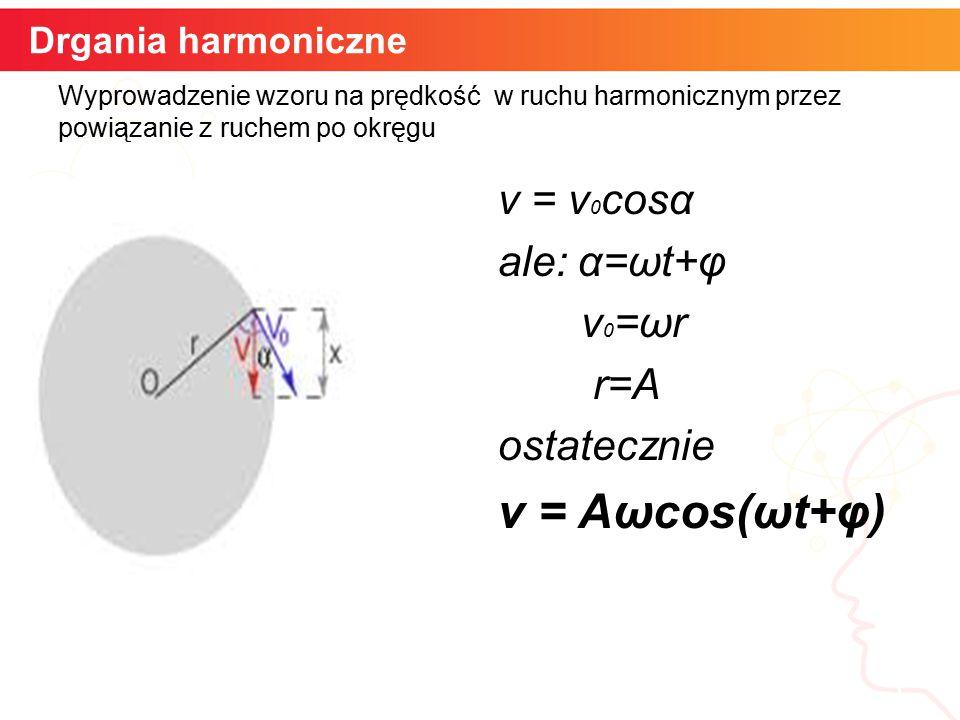informatyka + 5 Drgania harmoniczne Wyprowadzenie wzoru na prędkość w ruchu harmonicznym przez powiązanie z ruchem po okręgu v = v 0 cosα ale: α=ωt+φ v 0 =ωr r=A ostatecznie v = Aωcos(ωt+φ)