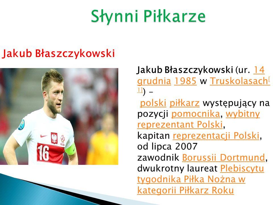 Jakub Błaszczykowski Jakub Błaszczykowski (ur. 14 grudnia 1985 w Truskolasach [ 1] ) – polski piłkarz występujący na pozycji pomocnika, wybitny reprez