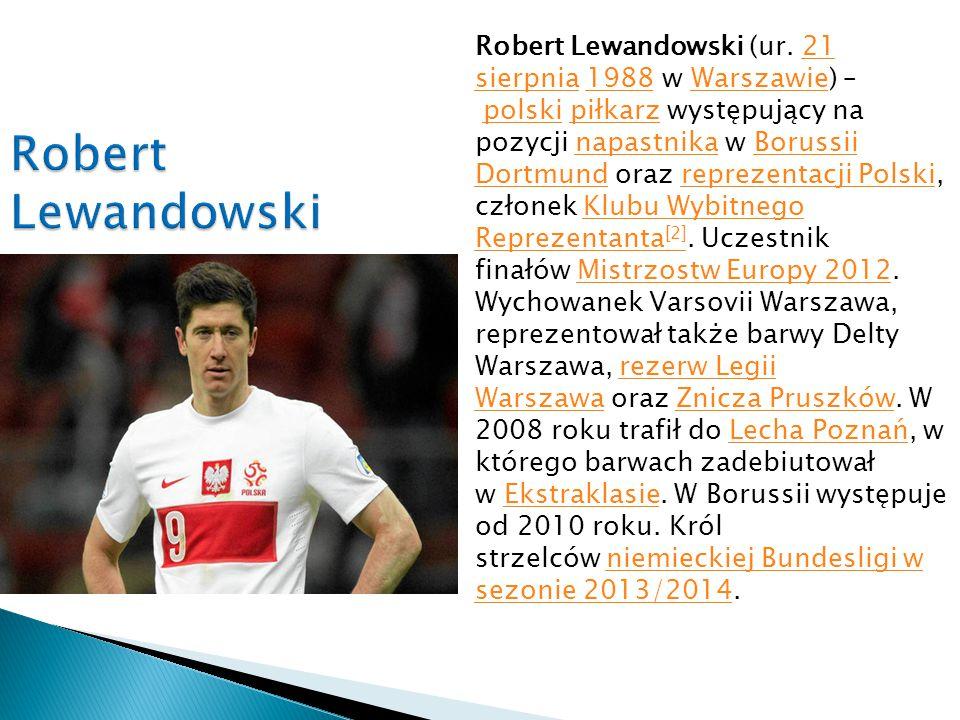 Robert Lewandowski (ur. 21 sierpnia 1988 w Warszawie) – polski piłkarz występujący na pozycji napastnika w Borussii Dortmund oraz reprezentacji Polski