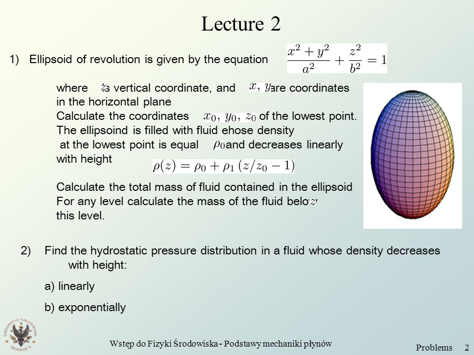 Wstęp do Fizyki Środowiska - Podstawy mechaniki płynów Problems 2 Lecture 2 1) Ellipsoid of revolution is given by the equation where is vertical coordinate, and are coordinates in the horizontal plane Calculate the coordinates of the lowest point.
