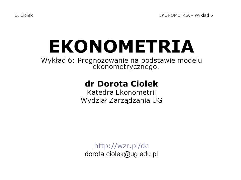D. Ciołek EKONOMETRIA – wykład 6 EKONOMETRIA Wykład 6: Prognozowanie na podstawie modelu ekonometrycznego. dr Dorota Ciołek Katedra Ekonometrii Wydzia