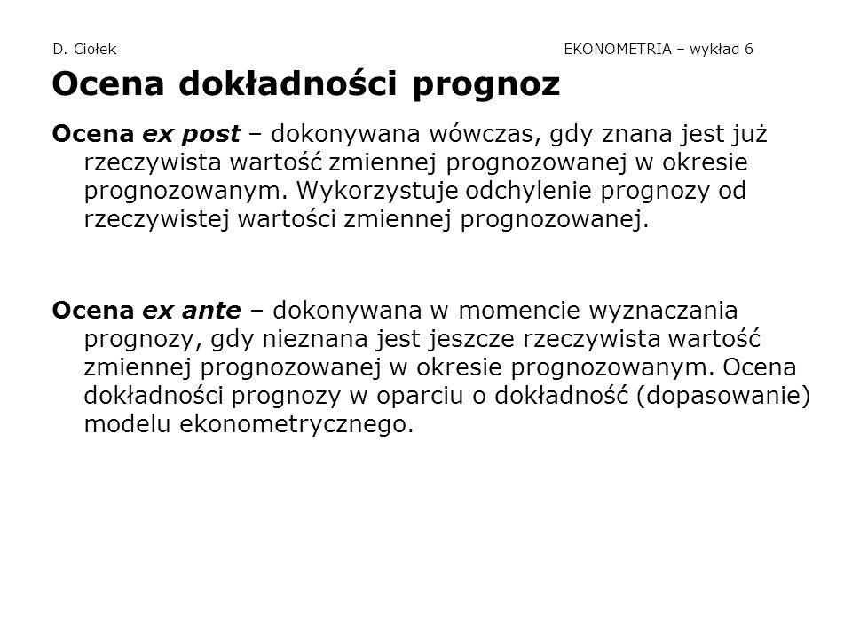 D. Ciołek EKONOMETRIA – wykład 6 Ocena dokładności prognoz Ocena ex post – dokonywana wówczas, gdy znana jest już rzeczywista wartość zmiennej prognoz
