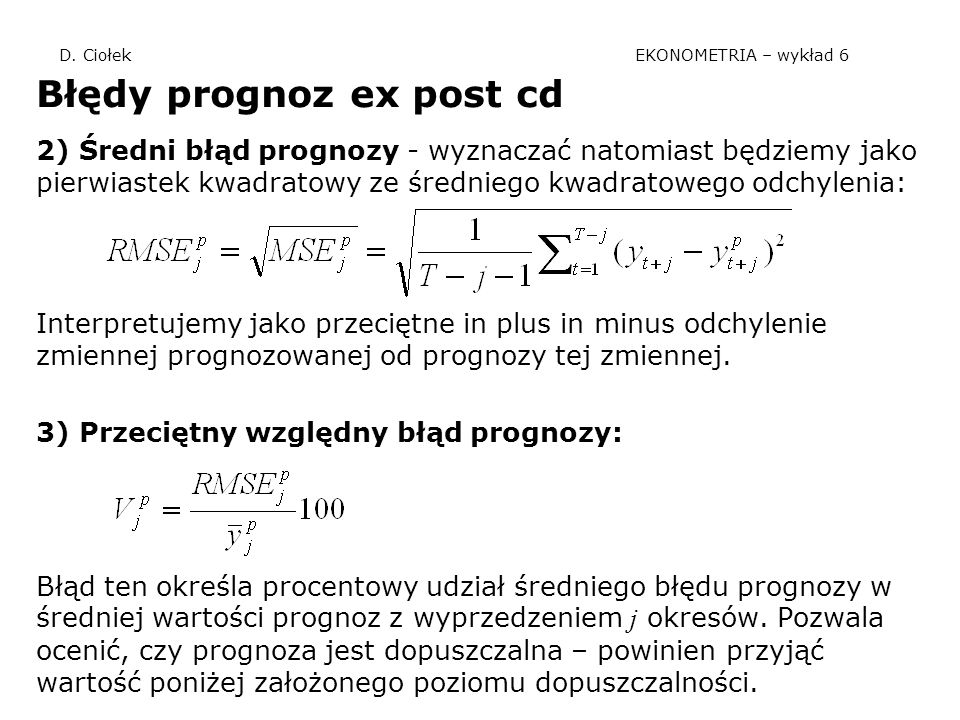 D. Ciołek EKONOMETRIA – wykład 6 Błędy prognoz ex post cd 2) Średni błąd prognozy - wyznaczać natomiast będziemy jako pierwiastek kwadratowy ze średni