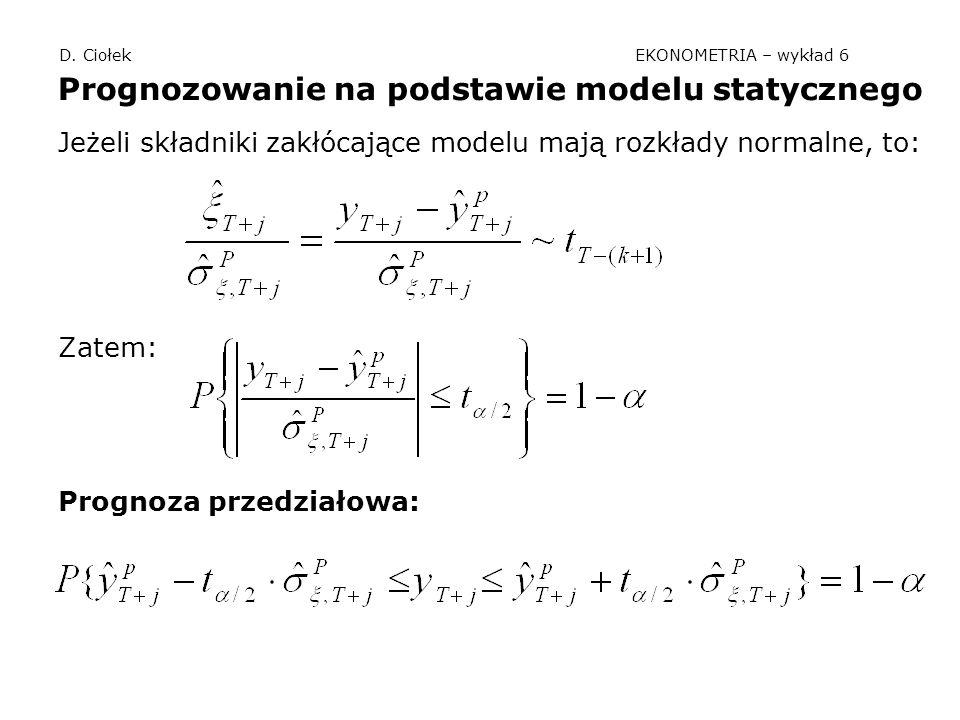 D. Ciołek EKONOMETRIA – wykład 6 Prognozowanie na podstawie modelu statycznego Jeżeli składniki zakłócające modelu mają rozkłady normalne, to: Zatem: