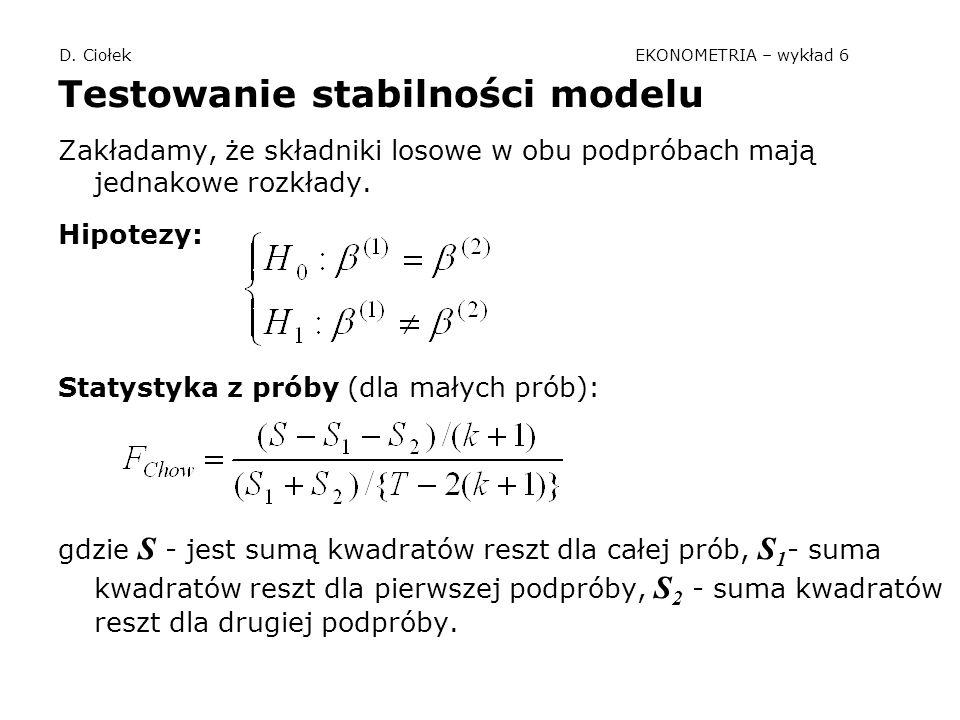 D. Ciołek EKONOMETRIA – wykład 6 Testowanie stabilności modelu Zakładamy, że składniki losowe w obu podpróbach mają jednakowe rozkłady. Hipotezy: Stat