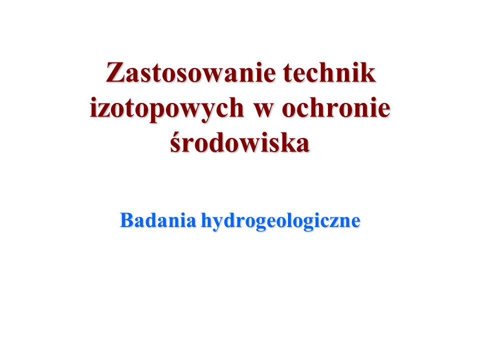 Zastosowanie technik izotopowych w ochronie środowiska Badania hydrogeologiczne