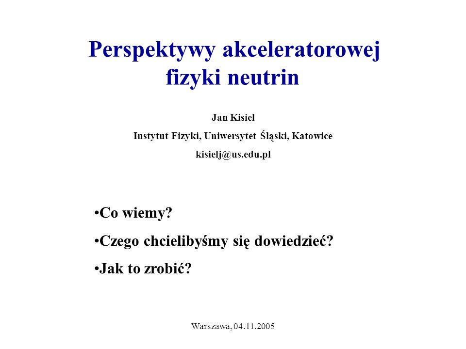 Warszawa, 04.11.2005 Jan Kisiel Instytut Fizyki, Uniwersytet Śląski, Katowice kisielj@us.edu.pl Perspektywy akceleratorowej fizyki neutrin Co wiemy.