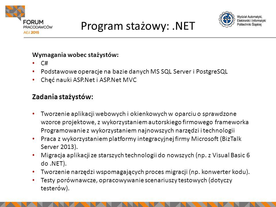 Program stażowy:.NET Wymagania wobec stażystów: C# Podstawowe operacje na bazie danych MS SQL Server i PostgreSQL Chęć nauki ASP.Net i ASP.Net MVC Zadania stażystów: Tworzenie aplikacji webowych i okienkowych w oparciu o sprawdzone wzorce projektowe, z wykorzystaniem autorskiego firmowego frameworka Programowanie z wykorzystaniem najnowszych narzędzi i technologii Praca z wykorzystaniem platformy integracyjnej firmy Microsoft (BizTalk Server 2013).