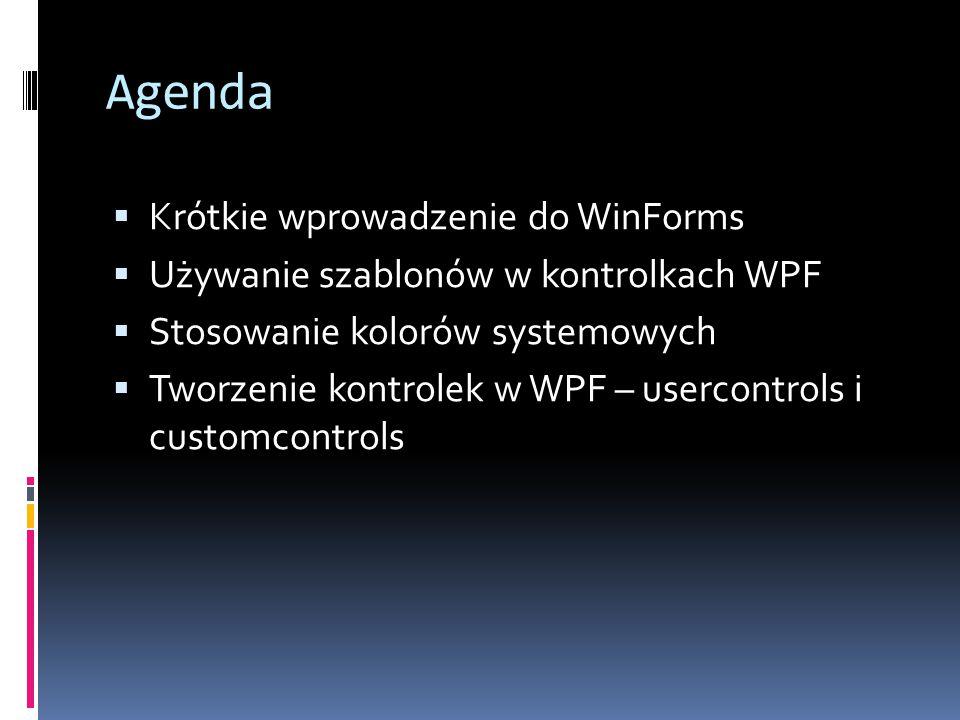 Agenda  Krótkie wprowadzenie do WinForms  Używanie szablonów w kontrolkach WPF  Stosowanie kolorów systemowych  Tworzenie kontrolek w WPF – usercontrols i customcontrols