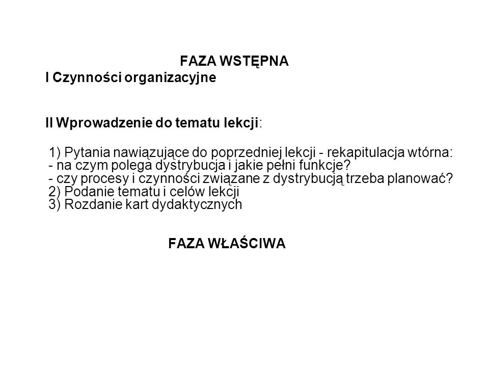 FAZA WSTĘPNA I Czynności organizacyjne II Wprowadzenie do tematu lekcji: 1) Pytania nawiązujące do poprzedniej lekcji - rekapitulacja wtórna: - na czym polega dystrybucja i jakie pełni funkcje.