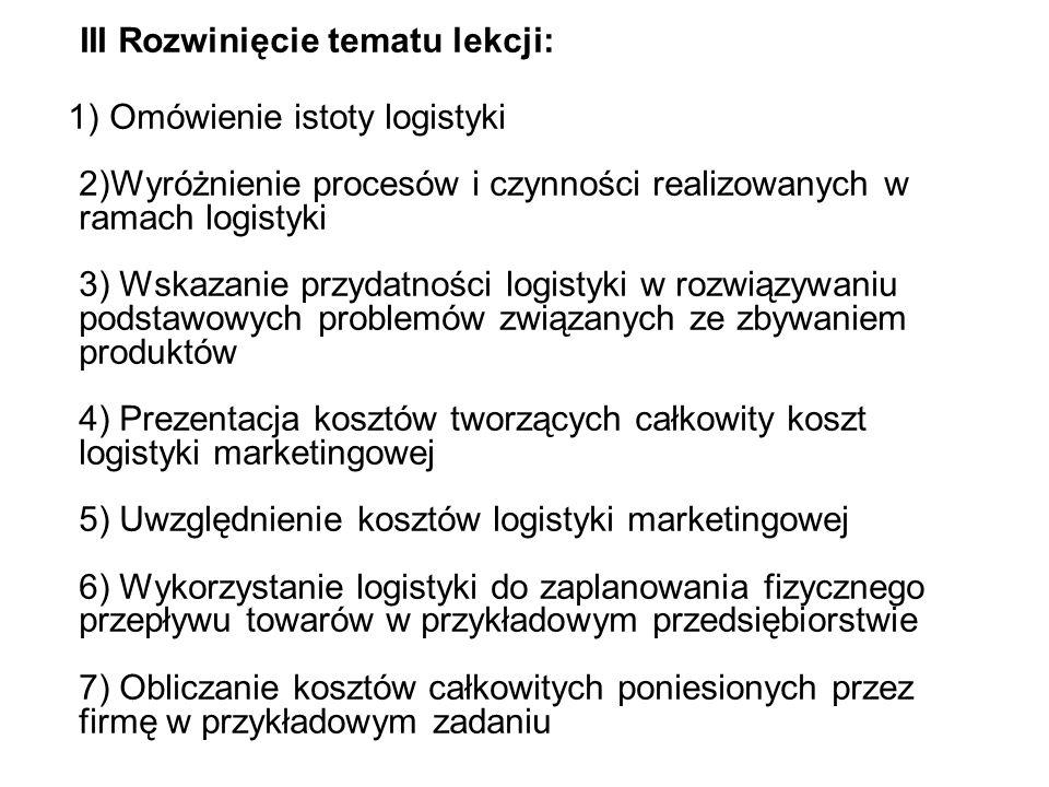 III Rozwinięcie tematu lekcji: 1) Omówienie istoty logistyki 2)Wyróżnienie procesów i czynności realizowanych w ramach logistyki 3) Wskazanie przydatności logistyki w rozwiązywaniu podstawowych problemów związanych ze zbywaniem produktów 4) Prezentacja kosztów tworzących całkowity koszt logistyki marketingowej 5) Uwzględnienie kosztów logistyki marketingowej 6) Wykorzystanie logistyki do zaplanowania fizycznego przepływu towarów w przykładowym przedsiębiorstwie 7) Obliczanie kosztów całkowitych poniesionych przez firmę w przykładowym zadaniu
