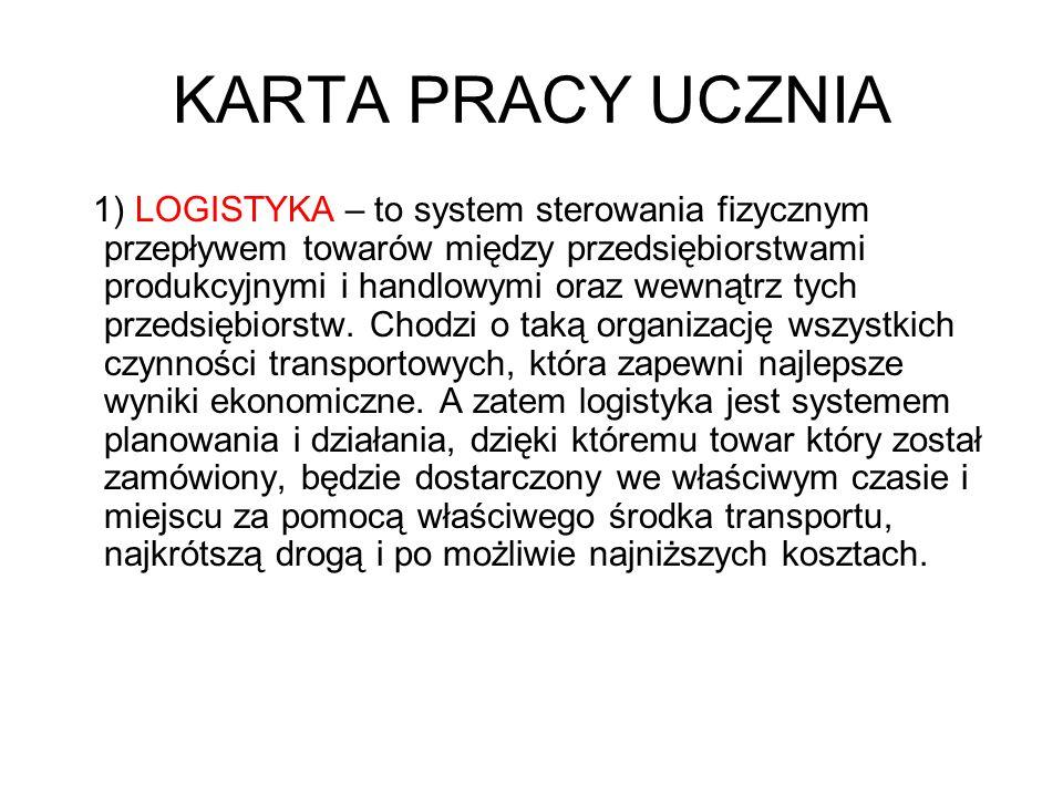 KARTA PRACY UCZNIA 1) LOGISTYKA – to system sterowania fizycznym przepływem towarów między przedsiębiorstwami produkcyjnymi i handlowymi oraz wewnątrz tych przedsiębiorstw.