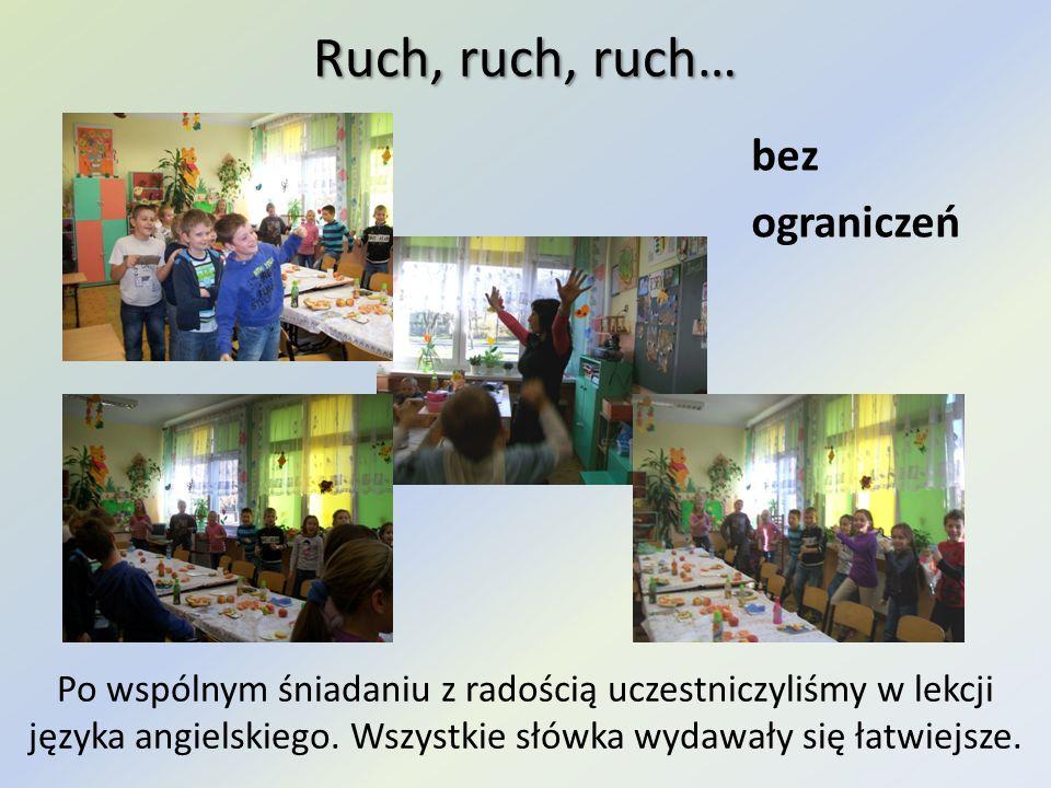 Ruch, ruch, ruch… bez ograniczeń Po wspólnym śniadaniu z radością uczestniczyliśmy w lekcji języka angielskiego. Wszystkie słówka wydawały się łatwiej