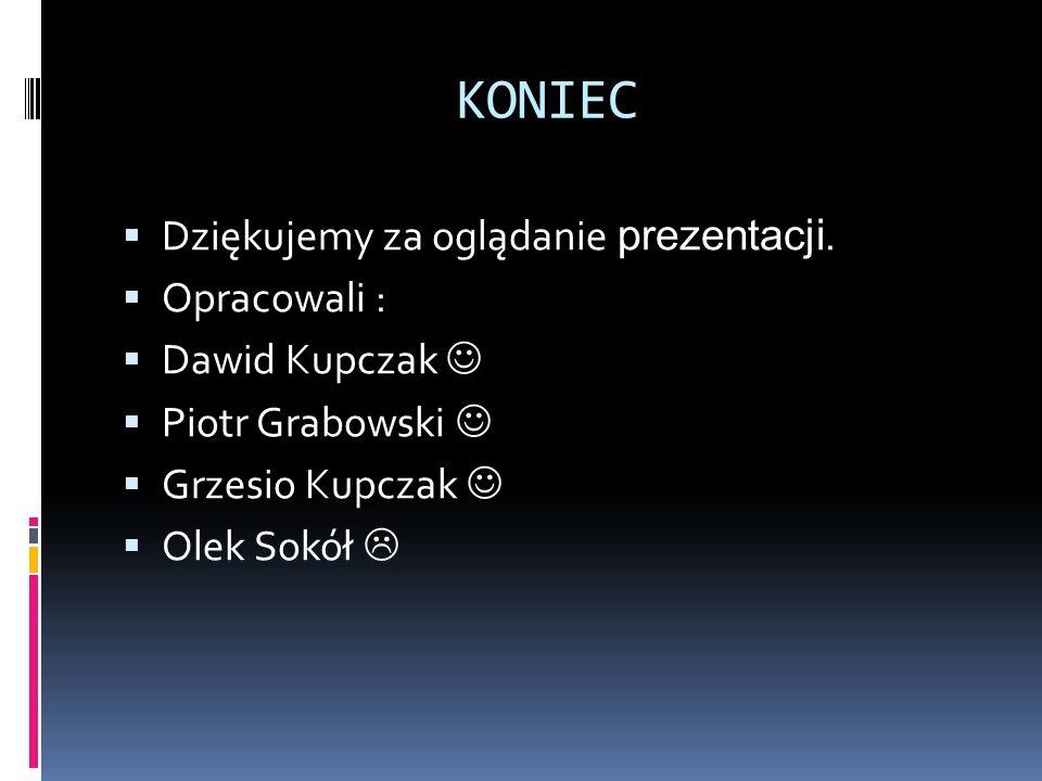 KONIEC  Dziękujemy za oglądanie prezentacji.  Opracowali :  Dawid Kupczak  Piotr Grabowski  Grzesio Kupczak  Olek Sokół 