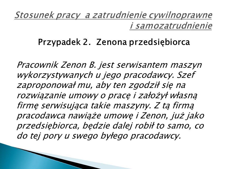 Przypadek 2. Zenona przedsiębiorca Pracownik Zenon B. jest serwisantem maszyn wykorzystywanych u jego pracodawcy. Szef zaproponował mu, aby ten zgodzi