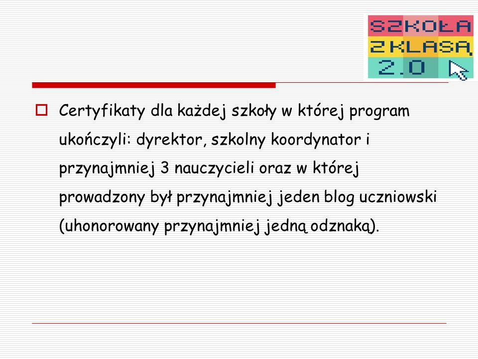  Certyfikaty dla każdej szkoły w której program ukończyli: dyrektor, szkolny koordynator i przynajmniej 3 nauczycieli oraz w której prowadzony był przynajmniej jeden blog uczniowski (uhonorowany przynajmniej jedną odznaką).