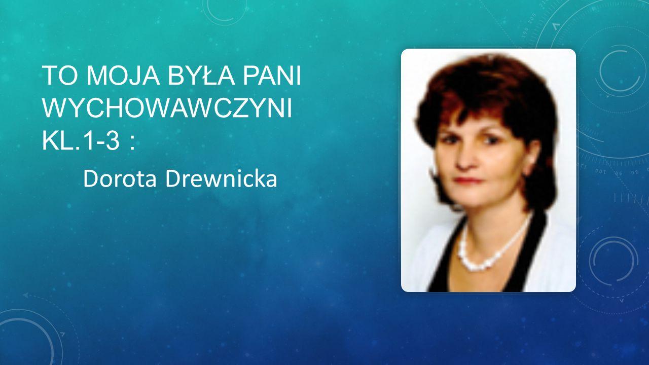 TO MOJA BYŁA PANI WYCHOWAWCZYNI KL.1-3 : Dorota Drewnicka