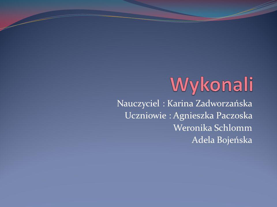 Nauczyciel : Karina Zadworzańska Uczniowie : Agnieszka Paczoska Weronika Schlomm Adela Bojeńska